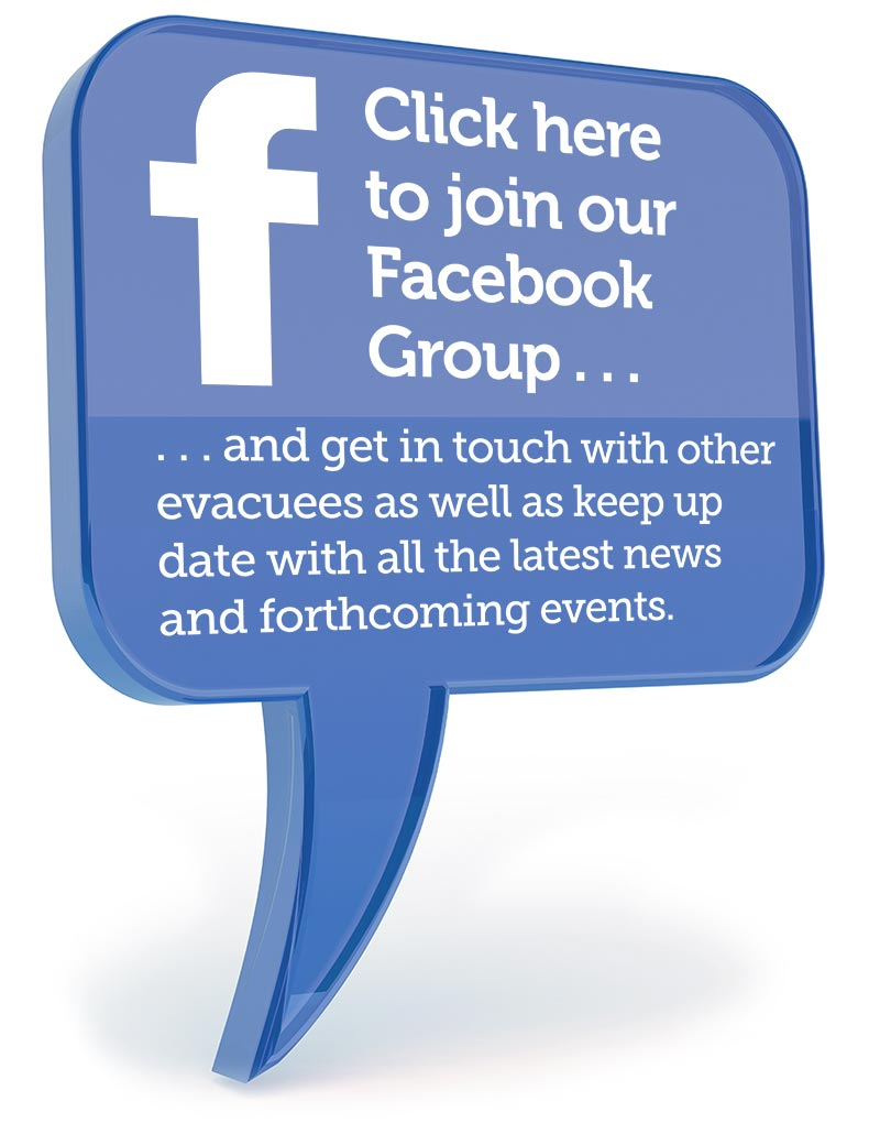 Click here to join our facebook group, keeping you up to date with forthcoming events, latest news and helping you get in touch with other evacuees